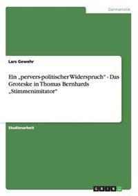 """Ein """"Pervers-Politischer Widerspruch"""" - Das Groteske in Thomas Bernhards """"Stimmenimitator"""""""