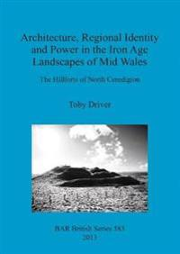 Architecture Regional Identity and Power in the Iron Age Landscapes of Mid Wales