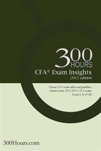 300 Hours Cfa Exam Insights: The One-Of-A-Kind Cfa Exam Guide to Give You an Edge in Passing Your Cfa Exams