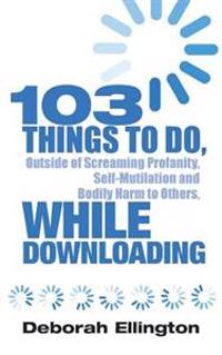 103 Things to Do, Outside of Screaming Profanity, Self-Mutilation and Bodily Harm to Others, While Downloading