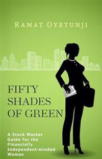 Fifty Shades of Green: A Stock Market Guide for the Financially Independent-Minded Woman