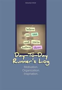 Day-To-Day Runner's Log: Motivation. Organization. Inspiration.