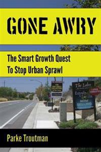 Gone Awry: The Collision of Property Rights, Environmentalism and the American Dream in the Smart Growth Quest to Stop Urban Spra