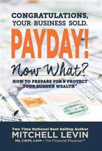 Payday!: Congratulations, Your Business Sold. Now What? How to Prepare for & Protect Your Sudden Wealth