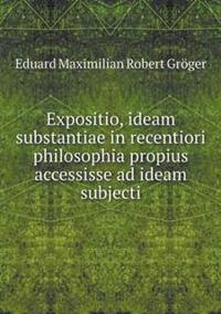 Expositio, Ideam Substantiae in Recentiori Philosophia Propius Accessisse Ad Ideam Subjecti