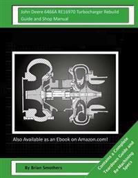 John Deere 6466a Re16970 Turbocharger Rebuild Guide and Shop Manual: Garrett Honeywell T04b23 466608-0003, 466608-9003, 466608-5003, 466608-3 Turbocha
