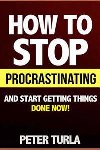 How to Stop Procrastinating and Start Getting Things Done Now! (Procrastination, Procrastinate, Getting Things Done, Productivity, Effectiveness, Time