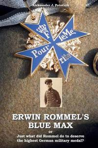 Erwin Rommel's Blue Max: Or Just What Did Rommel Do to Deserve the Highest German Military Medal?