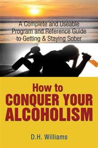 How to Conquer Your Alcoholism: A Complete and Useable Program and Reference Guide to Getting & Staying Sober