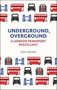 Underground, Overground: A London Transport Miscellany