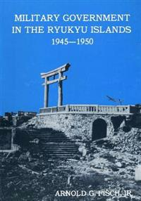 Military Government in the Ryukyu Islands 1945-1950