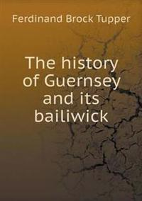 The History of Guernsey and Its Bailiwick