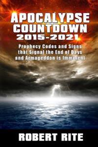 Apocalypse Countdown 2015 to 2021: Prophecy Codes Signal That the End of Days & Armageddon Is Imminent