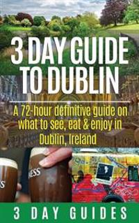 3 Day Guide to Dublin: A 72-Hour Definitive Guide on What to See, Eat and Enjoy in Dublin, Ireland
