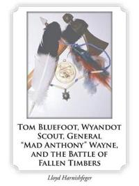 Tom Bluefoot, Wyandot Scout, General Mad Anthony Wayne, and the Battle of Fallen Timbers
