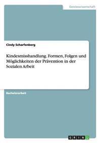 Kindesmisshandlung. Formen, Folgen Und Moglichkeiten Der Pravention in Der Sozialen Arbeit