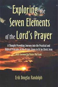 Exploring the Seven Elements of the Lord's Prayer: A Thought-Provoking Journey Into the Practical and Biblical Principles of the Prayer Given to Us by