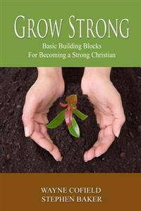 Grow Strong: Basic Building Blocks for Becoming a Strong Christian