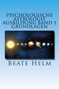 Psychologische Astrologie - Ausbildung Band 1 - Grundlagen: Einführung - Die 12 Astrologischen Grundenergien - Aufbau Des Horoskops - Aspekte