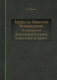 Trudy Sv. Maksima Ispovednika Po Raskrytiyu Dogmaticheskogo Ucheniya O Dvuh Volyah Vo Hriste