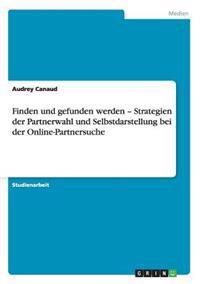 Finden Und Gefunden Werden - Strategien Der Partnerwahl Und Selbstdarstellung Bei Der Online-Partnersuche
