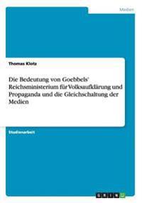 Die Bedeutung Von Goebbels' Reichsministerium Fur Volksaufklarung Und Propaganda Und Die Gleichschaltung Der Medien