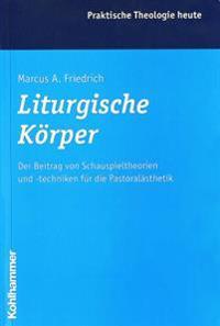 Liturgische Korper: Der Beitrag Von Schauspieltheorien Und -Techniken Fur Die Pastoralasthetik
