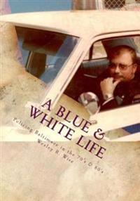 A Blue & White Life: Real Life Stories - Policing Baltimore in the '70s and '80s
