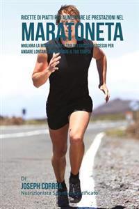 Ricette Di Piatti Per Aumentare Le Prestazioni Nel Maratoneta: Migliora La Muscolatura E Taglia I Grassi in Eccesso Per Andare Lontano E Migliorare Il