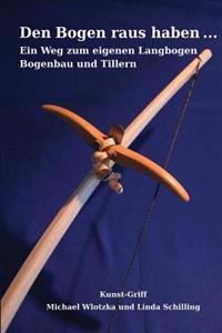Den Bogen Raus Haben ... Ein Weg Zum Eigenen Langbogen: Bogenbau Und Tillern