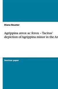 Agrippina Atrox AC Ferox - Tacitus' Depiction of Agrippina Minor in the Annals