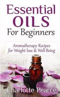 Essential Oils for Beginners: Aromatherapy Recipes for Weight Loss & Well-Being