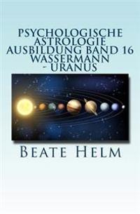 Psychologische Astrologie - Ausbildung Band 16 - Wassermann - Uranus: Ueber Den Wolken - Freiheitsdrang - Ausbruch - Distanz - Chaos - Freunde