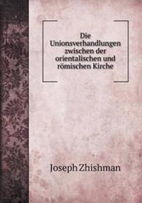 Die Unionsverhandlungen Zwischen Der Orientalischen Und Romischen Kirche