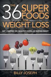 The 36 Superfoods for Weight Loss: Get Started on Healthy Living by Eating Right