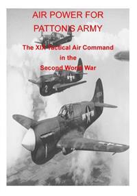 Air Power for Patton's Army the XIX Tactical Air Command in the Second World War