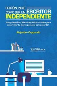 Edición Indie. Cómo Ser Un Escritor Independiente: Autopublicación Y Marketing Editorial Online Para Desarrollar Tu Marca Personal Como Escritor.