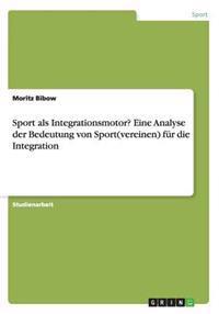 Sport ALS Integrationsmotor? Eine Analyse Der Bedeutung Von Sport(vereinen) Fur Die Integration