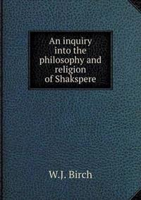 An Inquiry Into the Philosophy and Religion of Shakspere