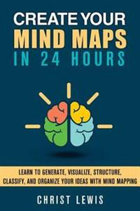 Create Your Mind Maps in 24 Hours: Learn to Generate, Visualize, Structure, Classify, and Organize Your Ideas with Mind Mappingstrategies to Think Sma