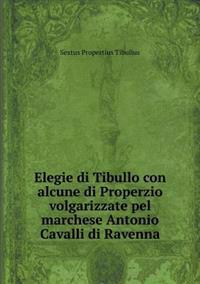 Elegie Di Tibullo Con Alcune Di Properzio Volgarizzate Pel Marchese Antonio Cavalli Di Ravenna