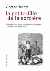 La Petite-Fille de La Sorciere: Enquete Sur La Culture Magique Des Campagnes Au Temps de George Sand
