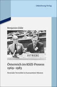 Österreich Im Ksze-Prozess 1969-1983: Neutraler Vermittler in Humanitärer Mission