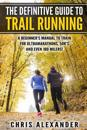 The Definitive Guide to Trail Running: A Beginner's Manual to Train for Ultramarathons, 50k's and Even 100 Milers!