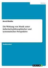 Die Wirkung Von Musik Unter Asthetisch-Philosophischer Und Systematischer Perspektive
