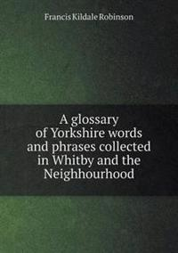 A Glossary of Yorkshire Words and Phrases Collected in Whitby and the Neighhourhood