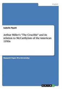 Arthur Miller's the Crucible and Its Relation to McCarthyism of the American 1950s