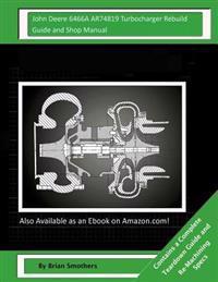 John Deere 6466a Ar74819 Turbocharger Rebuild Guide and Shop Manual: Garrett Honeywell T04b 409710-0002, 409710-9002, 409710-5002, 409710-2 Turbocharg