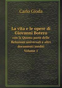 La Vita E Le Opere Di Giovanni Botero Con La Quinta Parte Delle Relazioni Universali E Altri Documenti Inediti. Volume 1