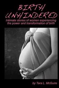 Birth Unhindered: Intimate Stories of Women Experiencing the Power and Transformation of Birth Plus a Guide to Proactive Self Care.